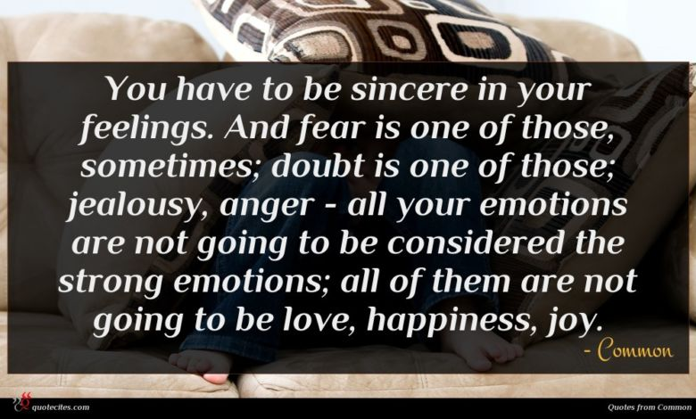 You have to be sincere in your feelings. And fear is one of those, sometimes; doubt is one of those; jealousy, anger - all your emotions are not going to be considered the strong emotions; all of them are not going to be love, happiness, joy.