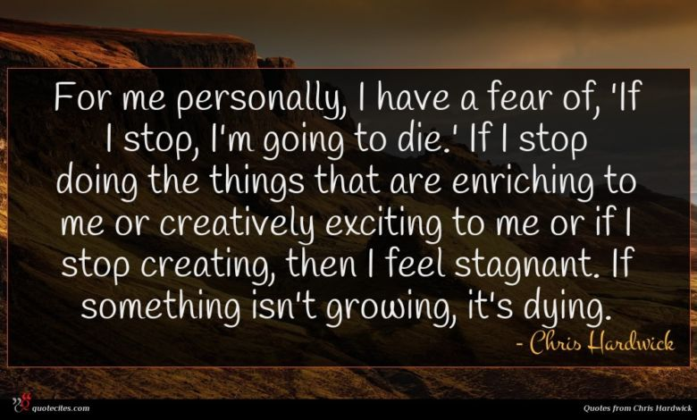 For me personally, I have a fear of, 'If I stop, I'm going to die.' If I stop doing the things that are enriching to me or creatively exciting to me or if I stop creating, then I feel stagnant. If something isn't growing, it's dying.