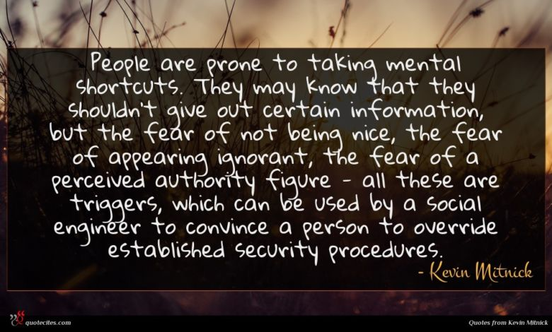 People are prone to taking mental shortcuts. They may know that they shouldn't give out certain information, but the fear of not being nice, the fear of appearing ignorant, the fear of a perceived authority figure - all these are triggers, which can be used by a social engineer to convince a person to override established security procedures.