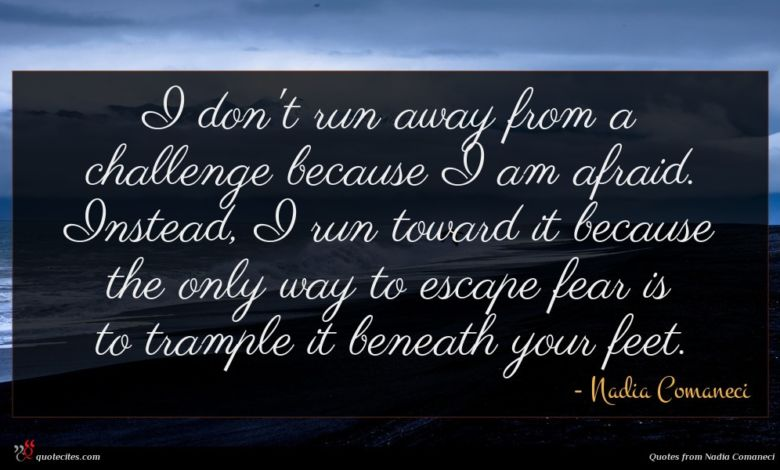 I don't run away from a challenge because I am afraid. Instead, I run toward it because the only way to escape fear is to trample it beneath your feet.