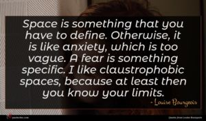 Louise Bourgeois quote : Space is something that ...