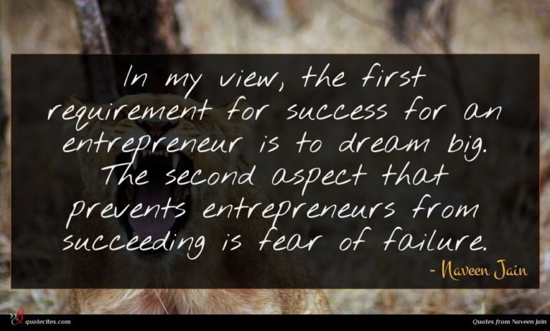 In my view, the first requirement for success for an entrepreneur is to dream big. The second aspect that prevents entrepreneurs from succeeding is fear of failure.