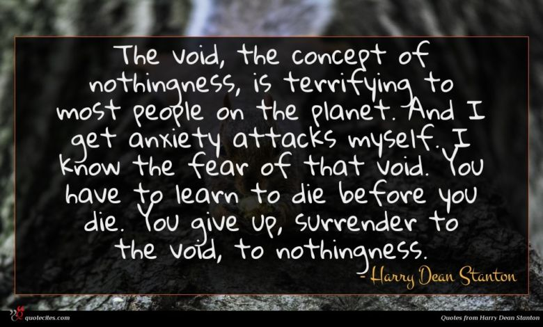 The void, the concept of nothingness, is terrifying to most people on the planet. And I get anxiety attacks myself. I know the fear of that void. You have to learn to die before you die. You give up, surrender to the void, to nothingness.