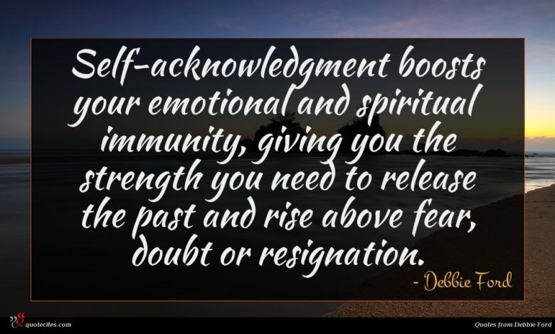 Self-acknowledgment boosts your emotional and spiritual immunity, giving you the strength you need to release the past and rise above fear, doubt or resignation.
