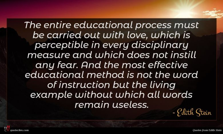 The entire educational process must be carried out with love, which is perceptible in every disciplinary measure and which does not instill any fear. And the most effective educational method is not the word of instruction but the living example without which all words remain useless.