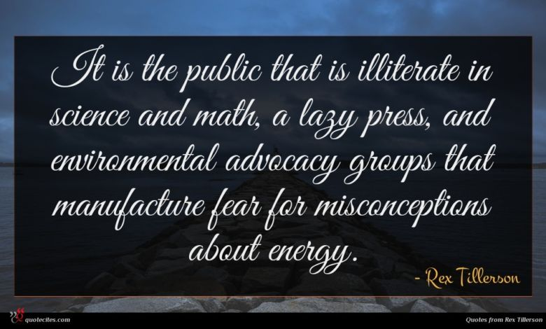 It is the public that is illiterate in science and math, a lazy press, and environmental advocacy groups that manufacture fear for misconceptions about energy.
