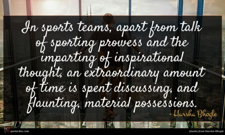 In sports teams, apart from talk of sporting prowess and the imparting of inspirational thought, an extraordinary amount of time is spent discussing, and flaunting, material possessions.