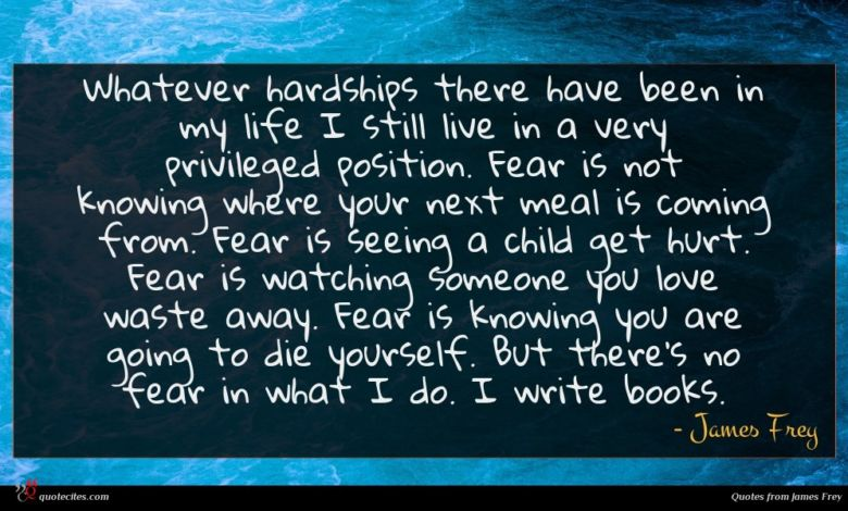Whatever hardships there have been in my life I still live in a very privileged position. Fear is not knowing where your next meal is coming from. Fear is seeing a child get hurt. Fear is watching someone you love waste away. Fear is knowing you are going to die yourself. But there's no fear in what I do. I write books.