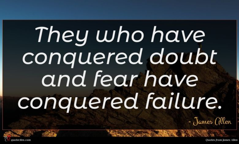 They who have conquered doubt and fear have conquered failure.