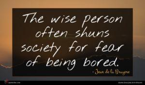 Jean de la Bruyere quote : The wise person often ...