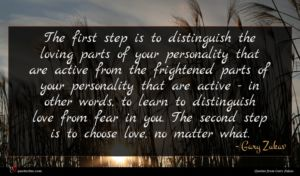 Gary Zukav quote : The first step is ...