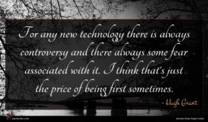 Hugh Grant quote : For any new technology ...