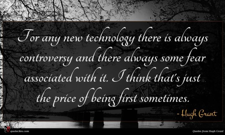 For any new technology there is always controversy and there always some fear associated with it. I think that's just the price of being first sometimes.
