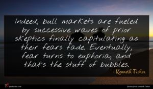 Kenneth Fisher quote : Indeed bull markets are ...