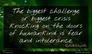 Kailash Satyarthi quote : The biggest challenge or ...