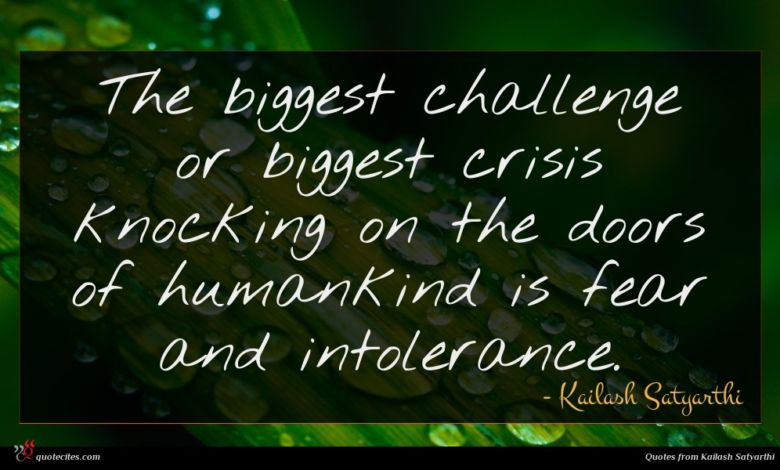 The biggest challenge or biggest crisis knocking on the doors of humankind is fear and intolerance.