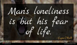 Eugene O'Neill quote : Man's loneliness is but ...