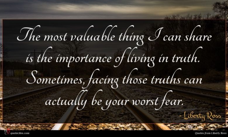 The most valuable thing I can share is the importance of living in truth. Sometimes, facing those truths can actually be your worst fear.