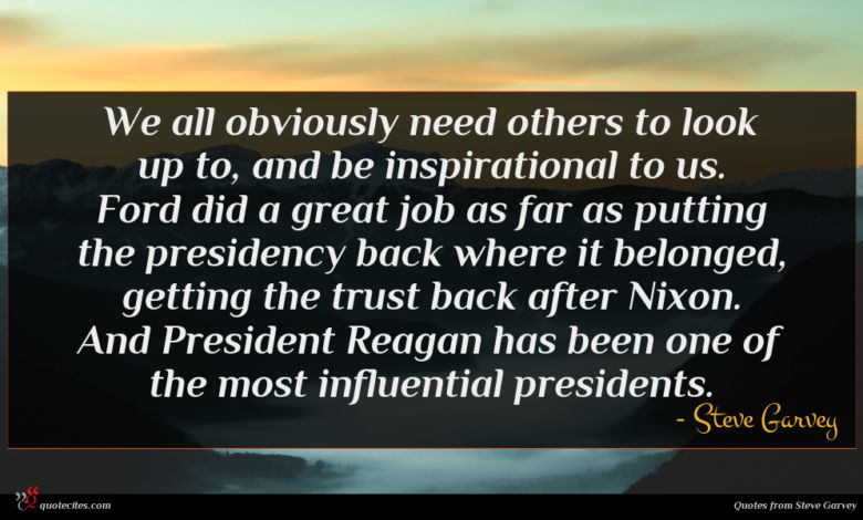 We all obviously need others to look up to, and be inspirational to us. Ford did a great job as far as putting the presidency back where it belonged, getting the trust back after Nixon. And President Reagan has been one of the most influential presidents.