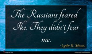 Lyndon B. Johnson quote : The Russians feared Ike ...