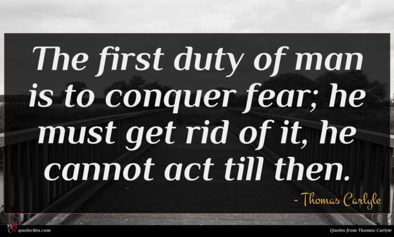 The first duty of man is to conquer fear; he must get rid of it, he cannot act till then.