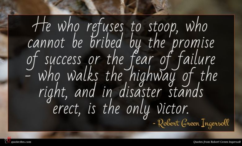 He who refuses to stoop, who cannot be bribed by the promise of success or the fear of failure - who walks the highway of the right, and in disaster stands erect, is the only victor.