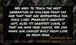 Elisabeth Kubler-Ross quote : We need to teach ...