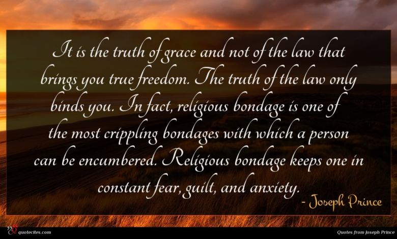 It is the truth of grace and not of the law that brings you true freedom. The truth of the law only binds you. In fact, religious bondage is one of the most crippling bondages with which a person can be encumbered. Religious bondage keeps one in constant fear, guilt, and anxiety.