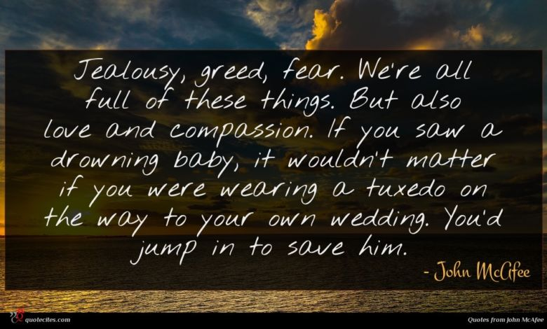 Jealousy, greed, fear. We're all full of these things. But also love and compassion. If you saw a drowning baby, it wouldn't matter if you were wearing a tuxedo on the way to your own wedding. You'd jump in to save him.
