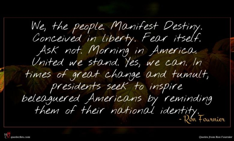 We, the people. Manifest Destiny. Conceived in liberty. Fear itself. Ask not. Morning in America. United we stand. Yes, we can. In times of great change and tumult, presidents seek to inspire beleaguered Americans by reminding them of their national identity.