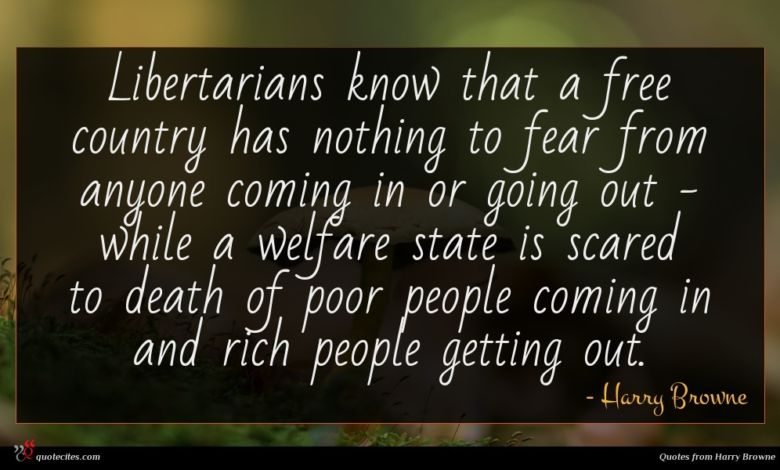 Libertarians know that a free country has nothing to fear from anyone coming in or going out - while a welfare state is scared to death of poor people coming in and rich people getting out.