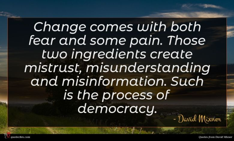 Change comes with both fear and some pain. Those two ingredients create mistrust, misunderstanding and misinformation. Such is the process of democracy.