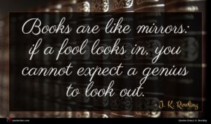 J. K. Rowling quote : Books are like mirrors ...