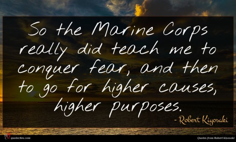So the Marine Corps really did teach me to conquer fear, and then to go for higher causes, higher purposes.