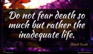 Bertolt Brecht quote : Do not fear death ...