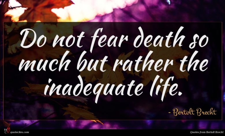 Do not fear death so much but rather the inadequate life.