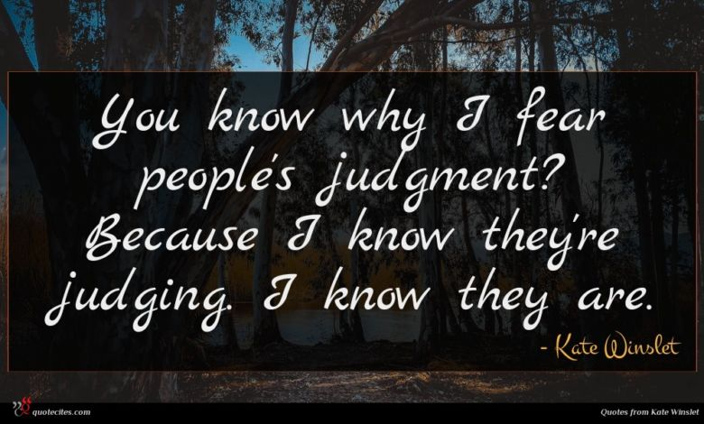 You know why I fear people's judgment? Because I know they're judging. I know they are.