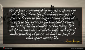 Honor Harger quote : We've been surrounded by ...