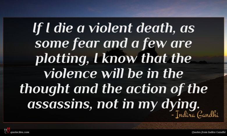 If I die a violent death, as some fear and a few are plotting, I know that the violence will be in the thought and the action of the assassins, not in my dying.