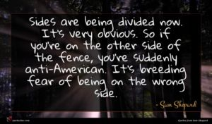 Sam Shepard quote : Sides are being divided ...