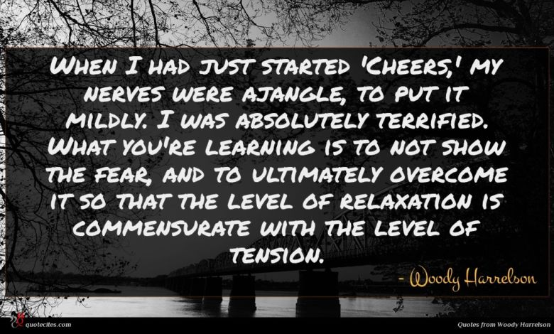 When I had just started 'Cheers,' my nerves were ajangle, to put it mildly. I was absolutely terrified. What you're learning is to not show the fear, and to ultimately overcome it so that the level of relaxation is commensurate with the level of tension.
