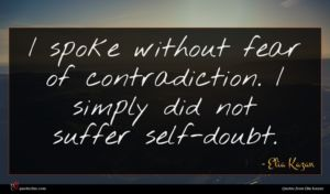 Elia Kazan quote : I spoke without fear ...