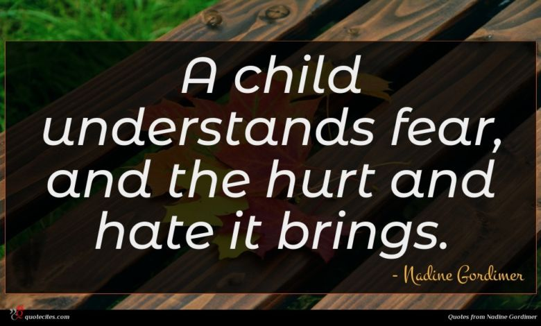 A child understands fear, and the hurt and hate it brings.