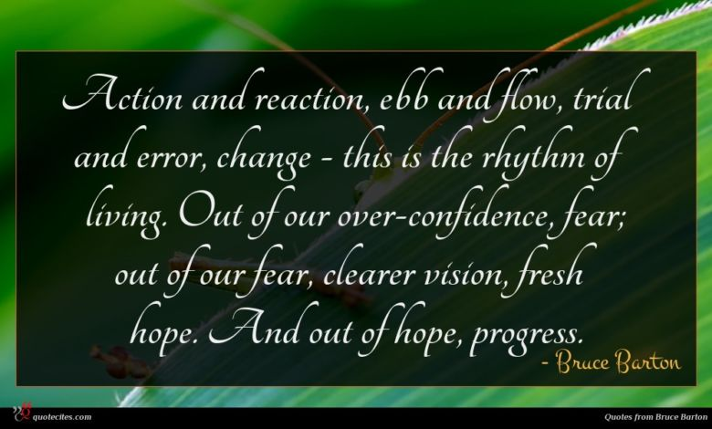 Action and reaction, ebb and flow, trial and error, change - this is the rhythm of living. Out of our over-confidence, fear; out of our fear, clearer vision, fresh hope. And out of hope, progress.
