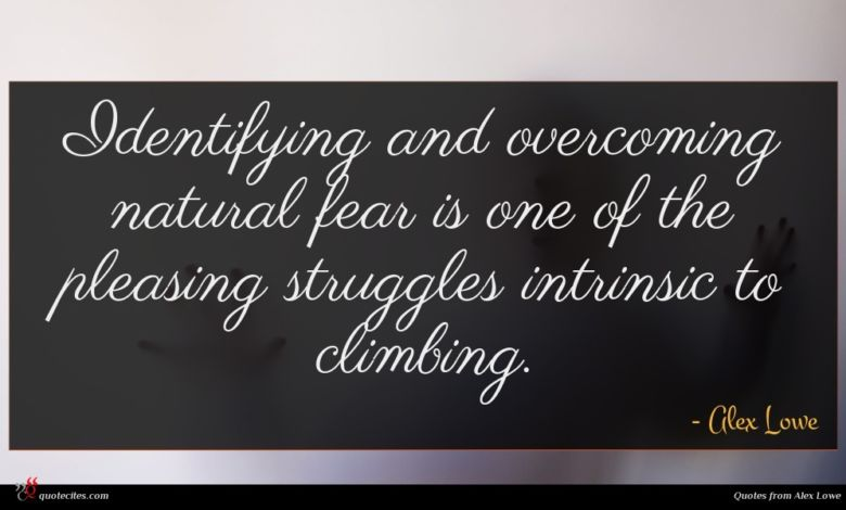 Identifying and overcoming natural fear is one of the pleasing struggles intrinsic to climbing.