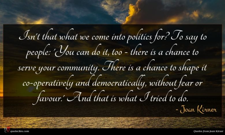 Isn't that what we come into politics for? To say to people: 'You can do it, too - there is a chance to serve your community. There is a chance to shape it co-operatively and democratically, without fear or favour.' And that is what I tried to do.