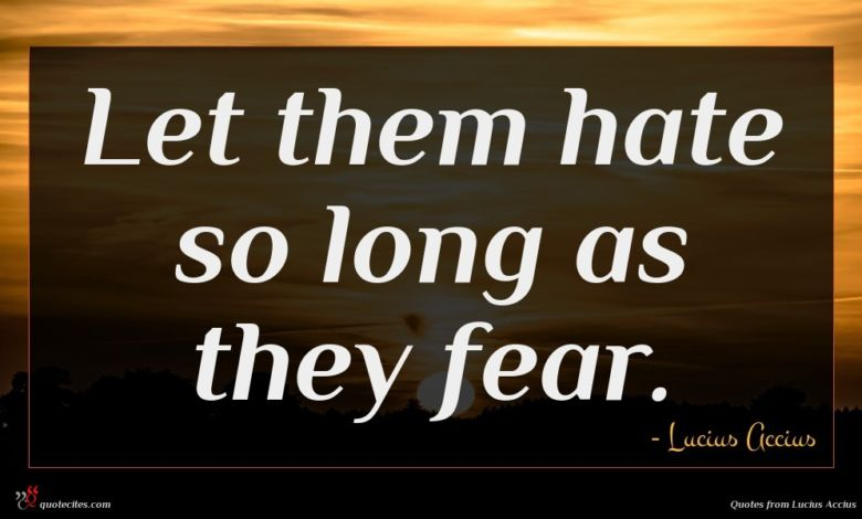 Let them hate so long as they fear.
