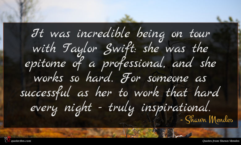 It was incredible being on tour with Taylor Swift: she was the epitome of a professional, and she works so hard. For someone as successful as her to work that hard every night - truly inspirational.