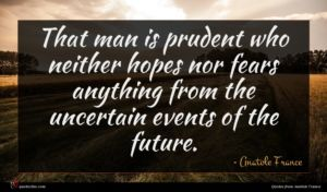 Anatole France quote : That man is prudent ...