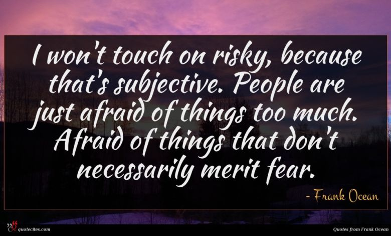 I won't touch on risky, because that's subjective. People are just afraid of things too much. Afraid of things that don't necessarily merit fear.